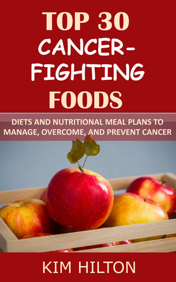 Top 30 Cancer-Fighting Foods - Diets and Nutritional Meal Plans to Manage Overcome and Prevent Cancer - cover