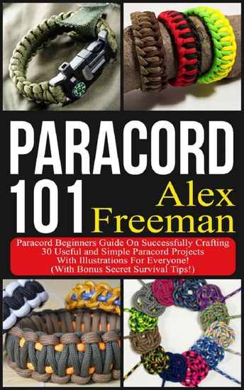 Paracord - Paracord 101: Paracord Beginners Guide On Successfully Crafting 30 Useful and Simple Paracord Projects With Illustrations For Everyone! (With Bonus Secret Survival Tips!) - cover