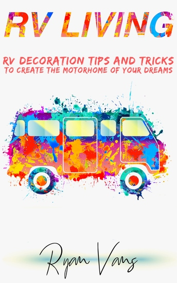 RV Living - RV Decorations Tips and Tricks to Create the Motorhome of Your Dreams - cover