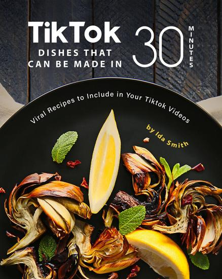 Tiktok Dishes That Can Be Made In 30 Minutes: Viral Recipes to Include in Your Tiktok Videos - cover