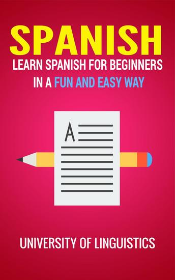 Spanish: Learn Spanish for Beginners In A Fun and Easy Way: Including Pronunciation Spanish Grammar Reading and Writing Plus Short Stories By: University of Linguistics - cover