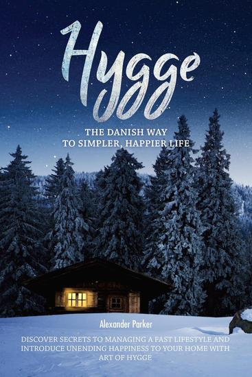 Hygge: The Danish Way To Simpler Happier Life Discover Secrets To Managing A Fast Lifestyle And Introduce Unending Happiness To Your Home With Art Of Hygge - cover
