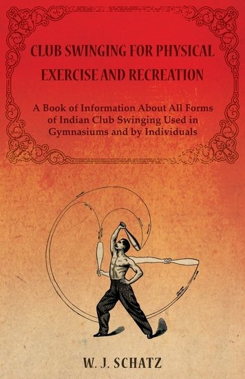 Club Swinging for Physical Exercise and Recreation - A Book of Information About All Forms of Indian Club Swinging Used in Gymnasiums and by Individuals - cover