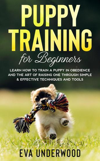 Puppy Training for Beginners: Learn How to Train a Puppy in Obedience and the Art of Raising One Through Simple & Effective Techniques and Tools - cover