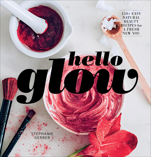 Hello Glow - 150+ Easy Natural Beauty Recipes for a Fresh New You - cover