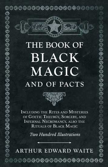 The Book of Black Magic and of Pacts - Including the Rites and Mysteries of Goetic Theurgy Sorcery and Infernal Necromancy also the Rituals of Black Magic - Two Hundred Illustrations - cover