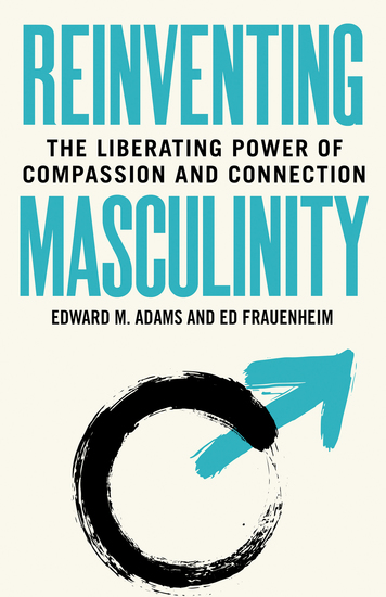 Reinventing Masculinity - The Liberating Power of Compassion and Connection - cover