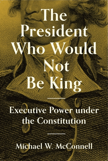 The President Who Would Not Be King - Executive Power under the Constitution - cover