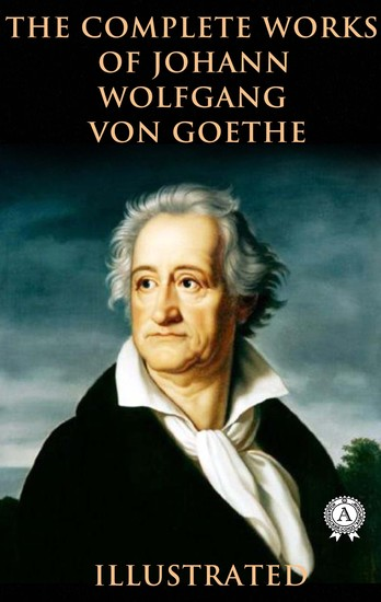 The Complete Works of Johann Wolfgang von Goethe (Illustrated) - cover