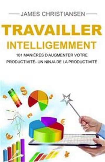 Travailler Intelligemment : 101 Manières D'augmenter Votre Productivité- Un Ninja De La Productivité - cover