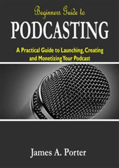 Beginners Guide to Podcasting - A Practical Guide to Launching Creating and Monetizing Your Podcast - cover