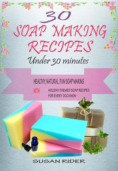 30 Soap Making Recipes Under 30 Minutes: Healthy Natural Fun Soap MakiThemed Soap Recipes For Every Occasion - cover