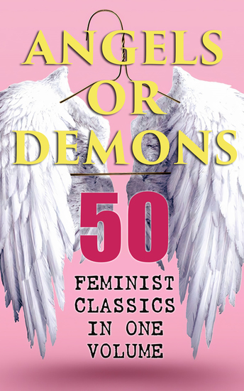ANGELS OR DEMONS - 50 Feminist Classics in One Volume - The Endlessly Influential and Revolutionary Women Protagonists in the Great Classics of World Literature - cover