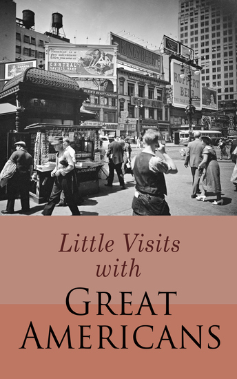 Little Visits with Great Americans - The True Stories and Life Lessons by Famous and Most Influential People of the Time (Vol 1&2) - cover