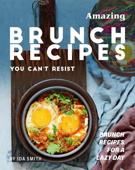 Amazing Brunch Recipes You Can't Resist: Brunch Recipes for A Lazy Day - cover