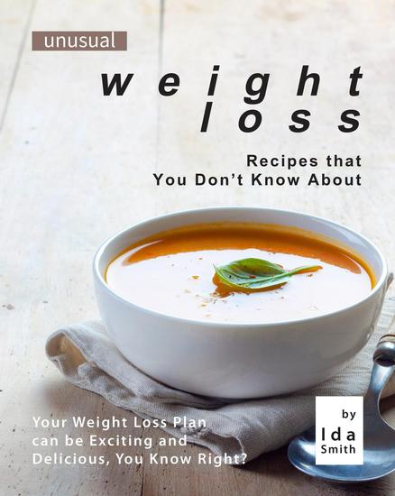 Unusual Weight Loss Recipes that You Don't Know About: Your Weight Loss Plan can be Exciting and Delicious You Know Right? - cover