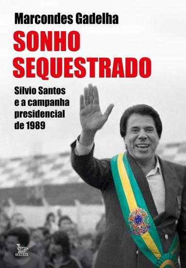 Sonho sequestrado - Silvio Santos e a campanha presidencial de 1989 - cover
