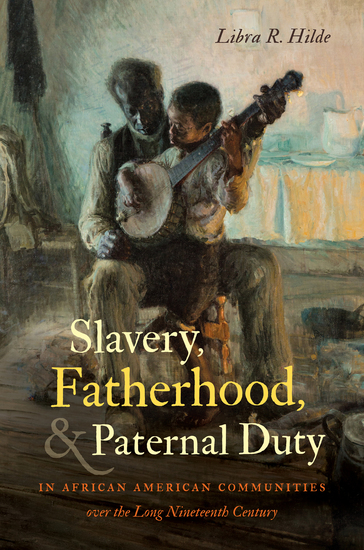 Slavery Fatherhood and Paternal Duty in African American Communities over the Long Nineteenth Century - cover