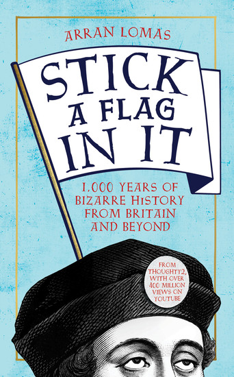 Stick a Flag in It - 1000 years of bizarre history from Britain and beyond - cover