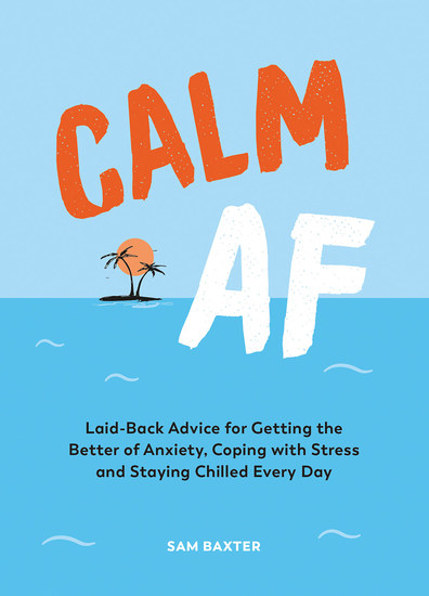 Calm AF - Laid-Back Advice for Getting the Better of Anxiety Coping with Stress and Staying Chilled Every Day - cover