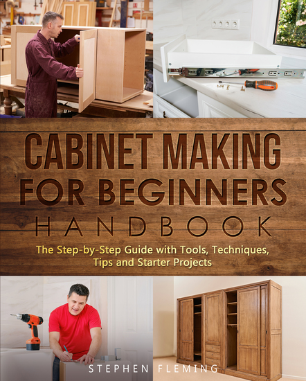Cabinet Making for Beginners Handbook - The Step-by-Step Guide with Tools Techniques Tips and Starter Projects - cover