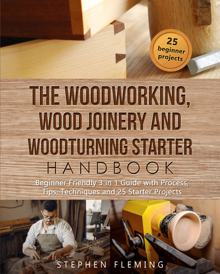 The Woodworking Wood Joinery and Woodturning Starter Handbook - Beginner Friendly 3 in 1 Guide with Process Tips Techniques and Starter Projects - cover