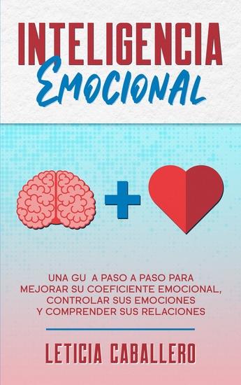 Inteligencia Emocional - Una guía paso a paso para mejorar su coeficiente emocional controlar sus emociones y comprender sus relaciones - cover