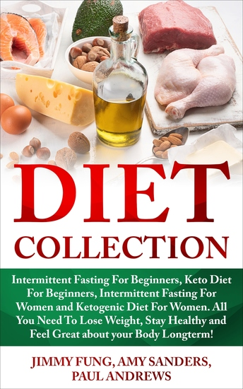 Diet Collection - Intermittent Fasting For Beginners Keto Diet For Beginners Intermittent Fasting For Women and Ketogenic Diet For Women All You Need To Lose Weight Stay Healthy and Feel Great about your Body Longterm! - cover