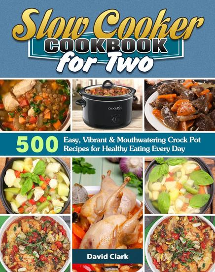 Slow Cooker Cookbook for Two:500 Easy Vibrant & Mouthwatering Crock Pot Recipes for Healthy Eating Every Day - cover