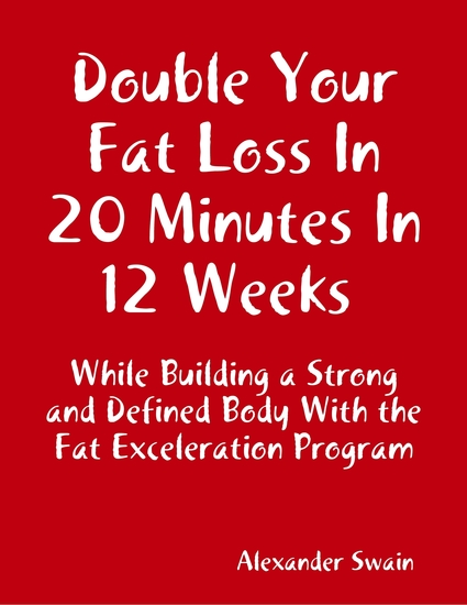 Double Your Fat Loss In 20 Minutes In 12 Weeks While Building a Strong and Defined Body With the Fat Exceleration Program - cover