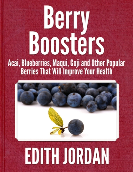 Berry Boosters - Acai Blueberries Maqui Goji and Other Popular Berries That Will Improve Your Health - cover