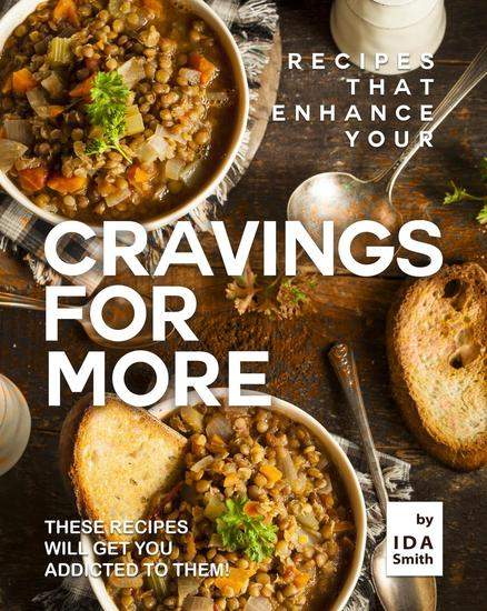 Recipes That Enhance Your Cravings for More: These Recipes Will Get You Addicted to Them! - cover