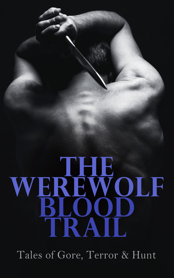 The Werewolf Blood Trail: Tales of Gore Terror & Hunt - The Mark of the Beast In the Forest of Villefére The Man-Wolf The Werewolf Howls… - cover