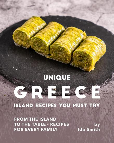 Unique Greece Island Recipes You Must Try: From the Island to the Table - Recipes for every Family - cover