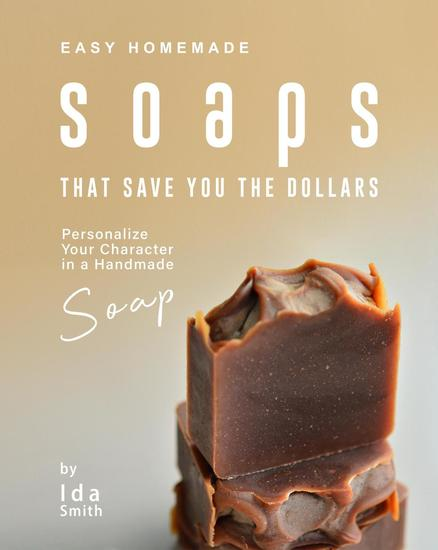 Easy Homemade Soaps That Save You the Dollars: Personalize Your Character in a Handmade Soap - cover