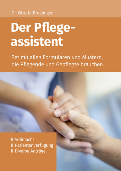 Der Pflegeassistent - Set mit allen Formularen und Mustern die Pflegende und Gepflegte brauchen – ua Vollmacht Patientenverfügung Diverse Anträge - cover