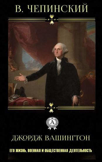 Джордж Вашингтон - Его жизнь военная и общественная деятельность - cover