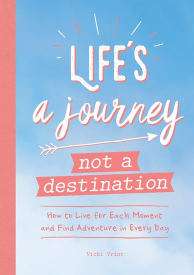Life's a Journey Not a Destination - How to Live for Each Moment and Find Adventure in Every Day - cover