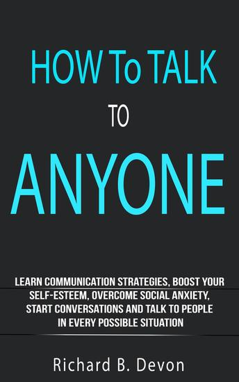 How To Talk To Anyone: Learn Communication Strategies Boost Your Self-Esteem Overcome Social Anxiety Start Conversations And Talk To People In Every Possible Situation - cover