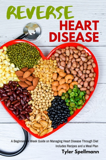 Reverse Heart Disease - A Beginner's 4 Week Guide on Managing Heart Disease Through Diet With Recipes and a Meal Plan - cover