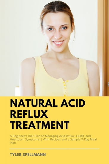Natural Acid Reflux Treatment - A Beginner's Diet Plan to Managing Acid Reflux GERD and Heartburn Symptoms With Recipes and a Sample 7-Day Meal Plan - cover
