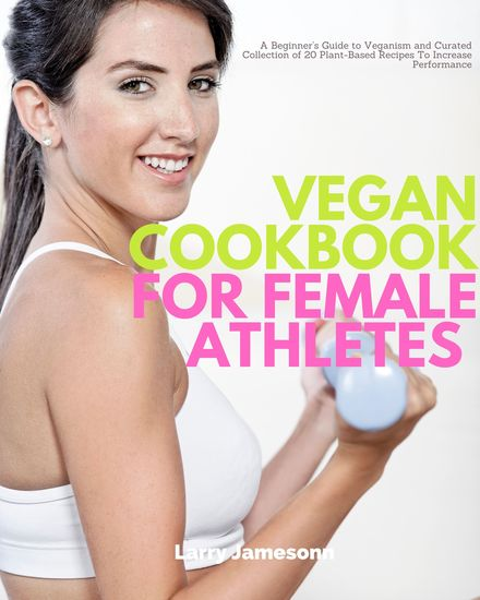 Vegan Cookbook for Female Athletes - A Beginner's Guide to Veganism and Curated Collection of 20 Plant-Based Recipes To Increase Performance - cover