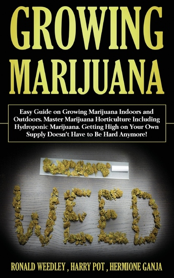 Growing Marijuana - Easy Guide on Growing Marijuana Indoors and Outdoors Master Marijuana Horticulture Including Hydroponic Marijuana Getting High on Your Own Supply Doesn't Have to Be Hard Anymore! - cover