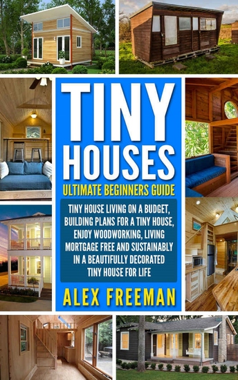 Tiny Houses Beginners Guide - Tiny House Living On A Budget Building Plans For A Tiny House Enjoy Woodworking Living Mortgage Free And Sustainably In A Beautifully Decorated Tiny House For Life - cover