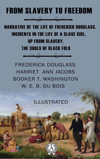 From Slavery to Freedom (Illustrated) - Narrative of the Life of Frederick Douglass Incidents in the Life of a Slave Girl Up from Slavery The Souls of Black Folk - cover