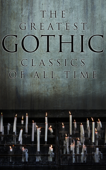 The Greatest Gothic Classics of All Time - 60+ Books in One Volume: Frankenstein The Tell-Tale Heart The Phantom Ship The Birth Mark The Headless Horseman… - cover
