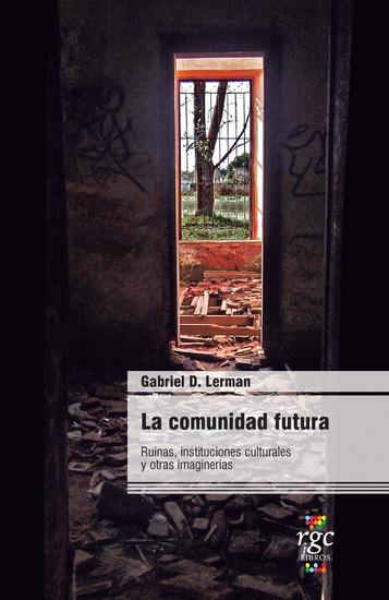La comunidad futura - Ruinas instituciones culturales y otras imaginerías - cover