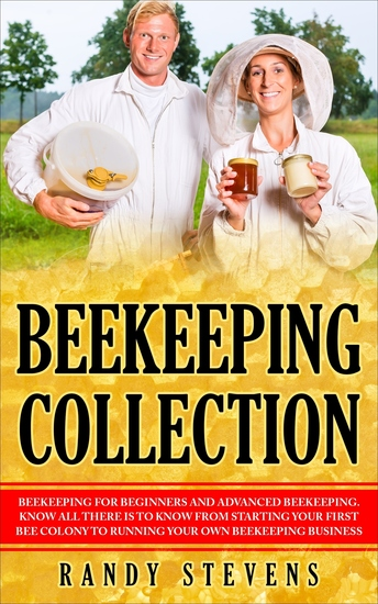 Beekeeping Collection - Beekeeping For Beginners and Advanced Beekeeping Know All There Is To Know From Starting Your First Bee Colony To Running Your Own Beekeeping Business - cover