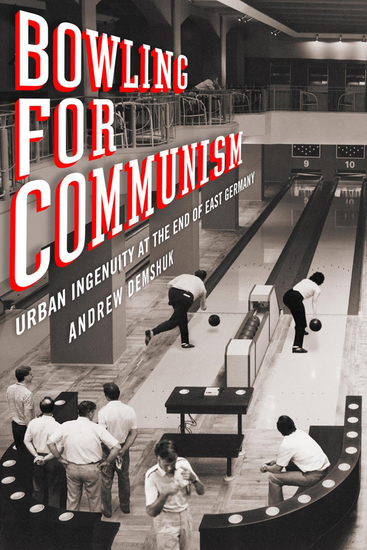 Bowling for Communism - Urban Ingenuity at the End of East Germany - cover