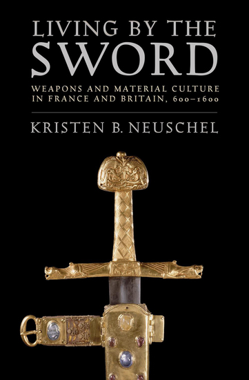 Living by the Sword - Weapons and Material Culture in France and Britain 600–1600 - cover